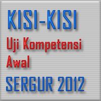 Kisi-Kisi Uji Kompetensi Awal Sergur 2012